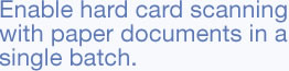 Enable hard card scanning with paper documents in a single batch.